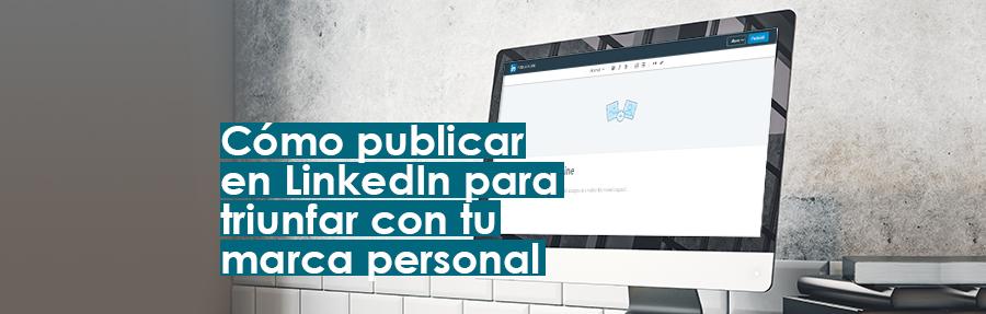 Cómo publicar en LinkedIn para triunfar con tu marca personal