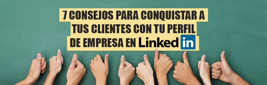 7 consejos para conquistar a tus clientes con tu perfil de empresa en LinkedIn