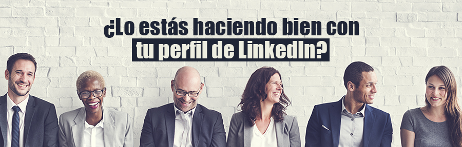 ¿Lo estás haciendo bien con tu perfil LinkedIn?