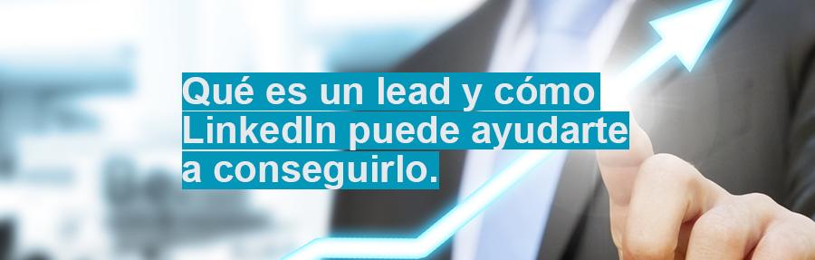 Qué es un lead y cómo LinkedIn puede ayudarte a conseguirlo