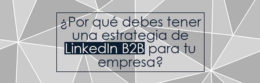 ¿Por qué debes tener una estrategia de LinkedIn B2B para tu empresa?