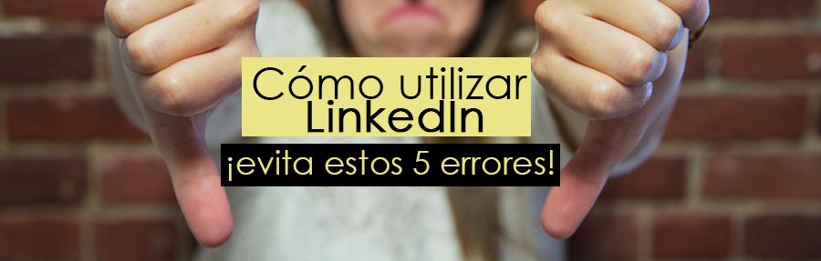 Cómo utilizar LinkedIn: ¡evita por todos los medios estos 5 errores!