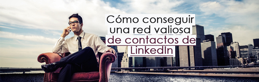 Cómo conseguir una red valiosa de contactos de LinkedIn