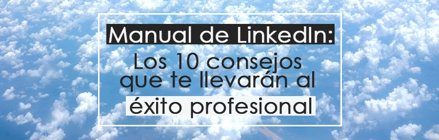 Manual de LinkedIn: Los 10 consejos que te llevarán al éxito profesional