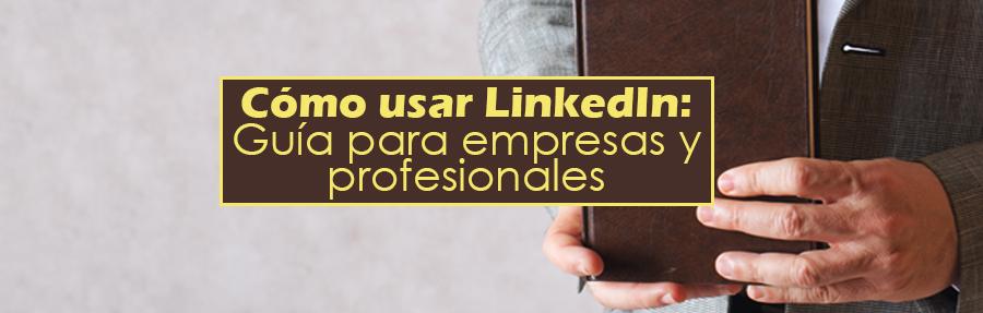 Cómo usar LinkedIn: Guía para empresas y profesionales