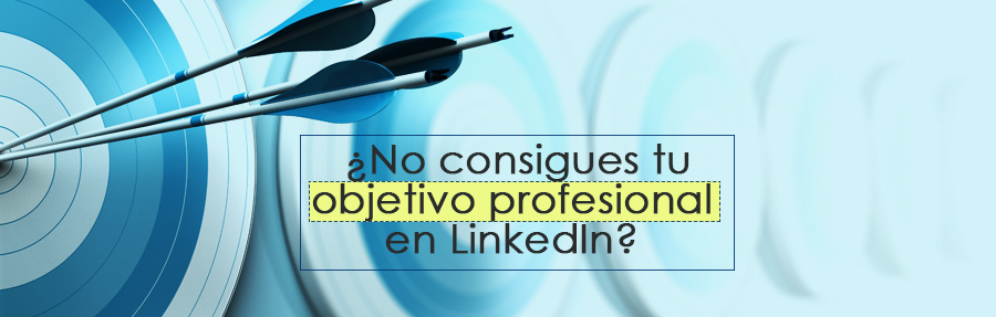 ¿No consigues tu objetivo profesional en LinkedIn?