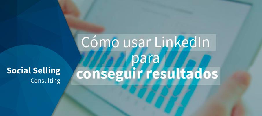 cómo usar LinkedIn para conseguir resultados