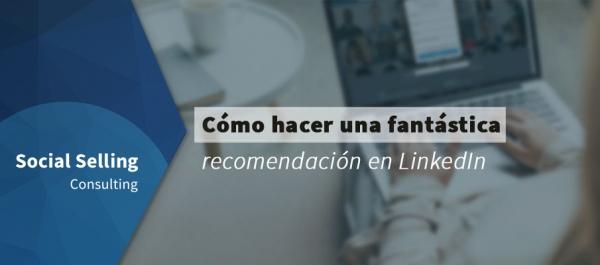 Cómo hacer una recomendación en LinkedIn fantástica