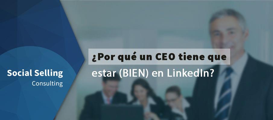 Por qué un CEO tiene que estar (bien) en LinkedIn